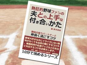 「熱狂的野球ファンの夫との上手な付き合いかた。趣味の違うパートナーと仲良く過ごすコツ。 (10分で読めるシリーズ)」