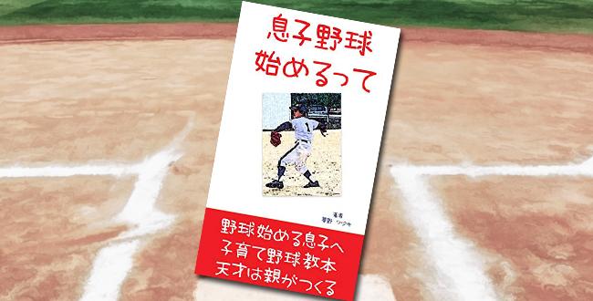 「息子野球始めるって 子育て応援: 少年野球の本当の話し 努力できる才能の育て方と天才は親がつくる」
